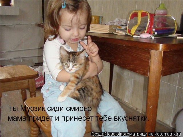 Котоматрица: ты,Мурзик,сиди смирно мама придет и принесет тебе вкуснятки.
