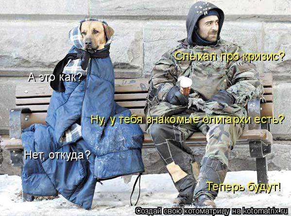 Котоматрица: Слыхал про кризис? А это как? Ну, у тебя знакомые олигархи есть? Нет, откуда? Теперь будут!