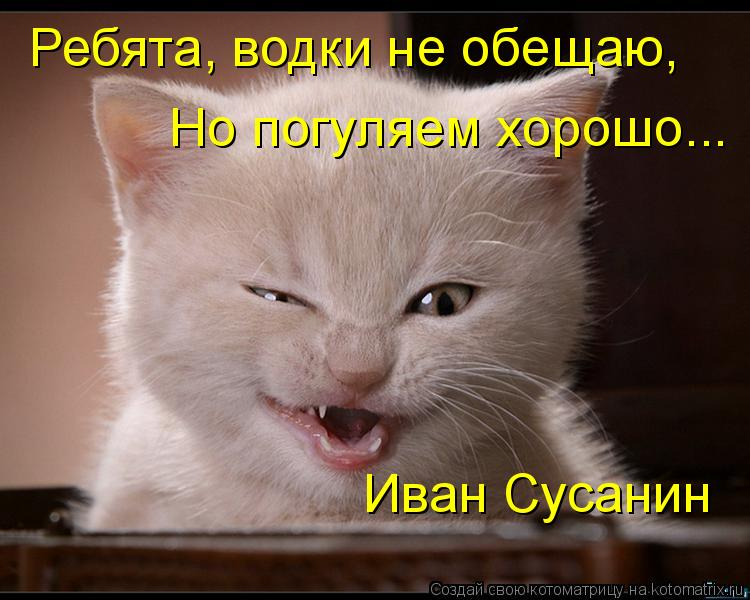 Котоматрица: Ребята, водки не обещаю, Но погуляем хорошо... Иван Сусанин
