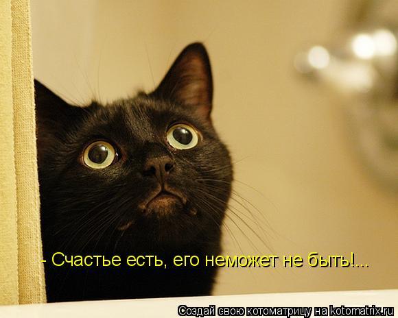 Котоматрица: - Счастье есть, его неможет не быть!...