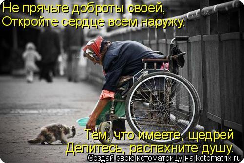 Котоматрица: Не прячьте доброты своей, Откройте сердце всем наружу. Тем, что имеете, щедрей  Делитесь, распахните душу.