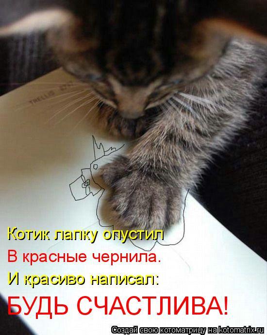 Котоматрица: Котик лапку опустил  В красные чернила.  И красиво написал:  БУДЬ СЧАСТЛИВА!