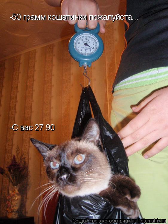 Котоматрица: -50 грамм кошатинки пожалуйста... -С вас 27.90