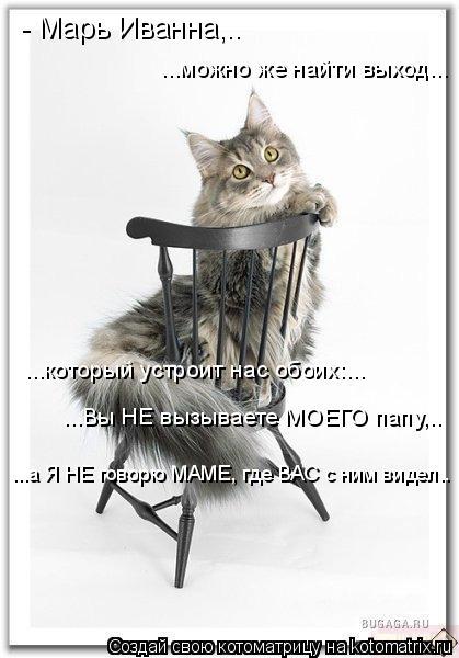 Котоматрица: - Марь Иванна,.. ...можно же найти выход... ...который устроит нас обоих:... ...Вы НЕ вызываете МОЕГО папу,.. ...а Я НЕ говорю МАМЕ, где ВАС с ним вид
