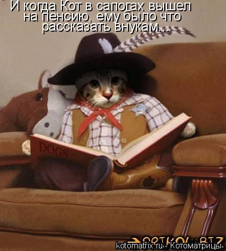 Котоматрица: И когда Кот в сапогах вышел на пенсию, ему было что рассказать внукам...