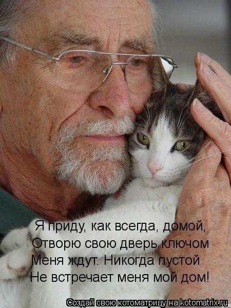 Котоматрица: Я приду, как всегда, домой,  Отворю свою дверь ключом Меня ждут. Никогда пустой Не встречает меня мой дом!