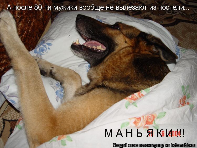 Котоматрица: А после 80-ти мужики вообще не вылезают из постели... М А Н Ь Я К И !!!