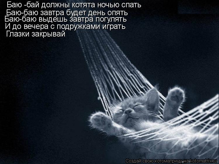 Котоматрица: Баю -бай должны котята ночью спать Баю-баю завтра будет день опять Баю-баю выдешь завтра погулять И до вечера с подружками играть Глазки зак