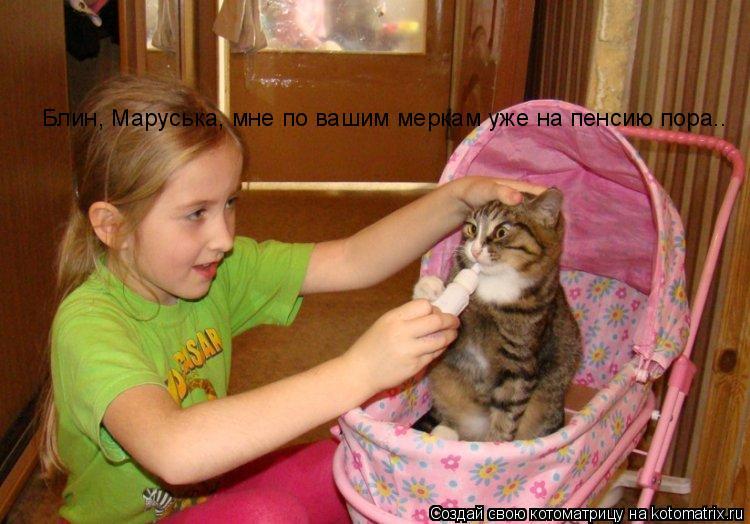 Котоматрица: Блин, Маруська, мне по вашим меркам уже на пенсию пора..