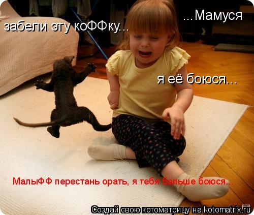 Котоматрица: ...Мамуся забели эту коФФку... МалыФФ перестань орать, я тебя больше боюся... я её боюся...