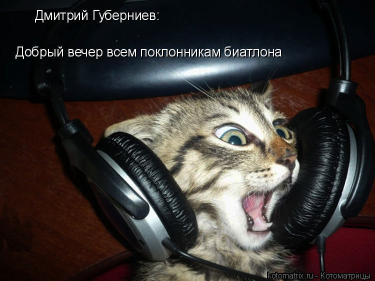 Котоматрица: Добрый вечер всем поклонникам биатлона Дмитрий Губерниев: