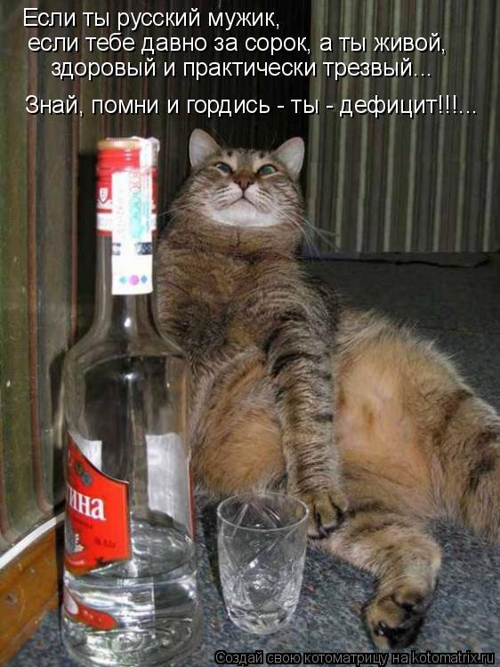 Котоматрица: Если ты русский мужик, если тебе давно за сорок, а ты живой, здоровый и практически трезвый... Знай, помни и гордись - ты - дефицит!!!...