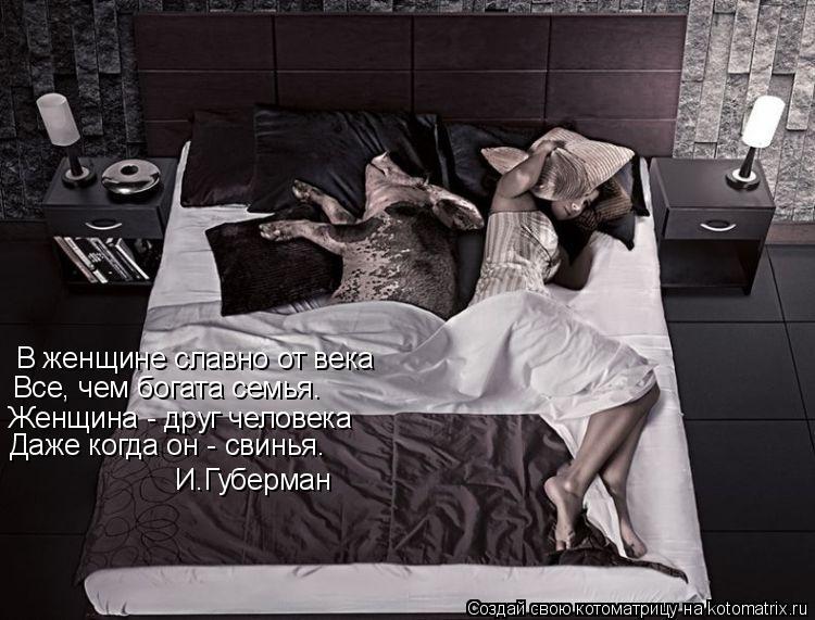 Котоматрица: В женщине славно от века Все, чем богата семья. Женщина - друг человека Даже когда он - свинья. И.Губерман