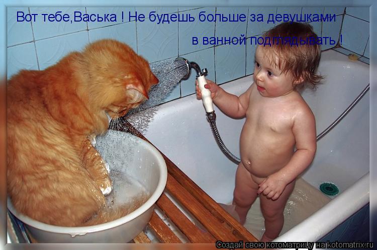 Котоматрица: Вот тебе,Васька ! Не будешь больше за девушками  в ванной подглядывать !