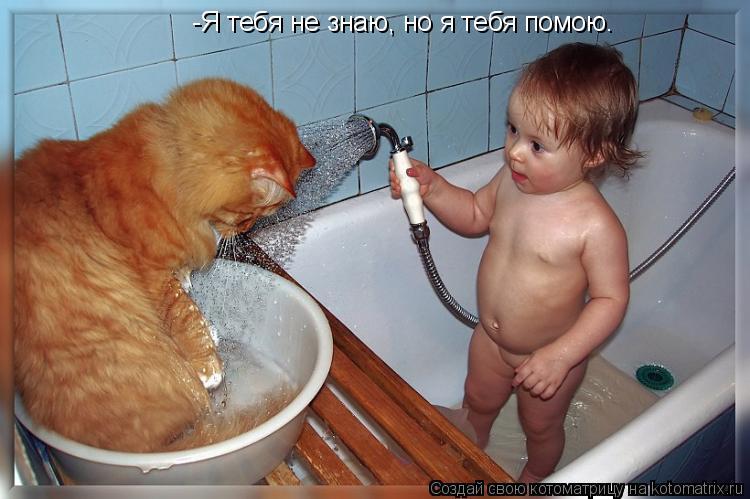 Котоматрица: -Я тебя не знаю, но я тебя помою.