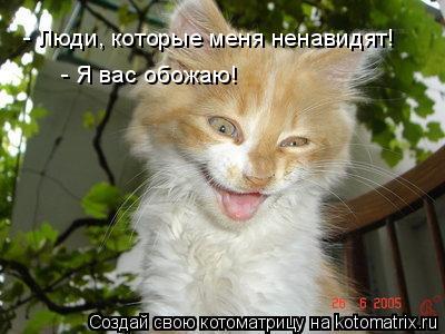 Котоматрица: - Люди, которые меня ненавидят! - Люди, которые меня ненавидят! - Я вас обожаю! - Я вас обожаю! Вы такие смешные! =)