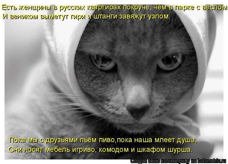 Котоматрица: Есть женщины в русских квартирах покруче, чем в парке с веслом. И веником выметут гири и штанги завяжут узлом.  Пока мы с друзьями пьём пиво,п