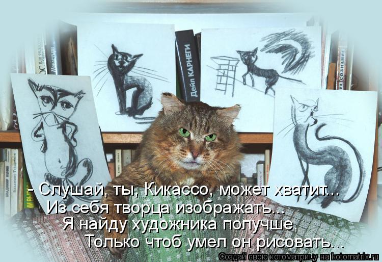 Котоматрица: - Слушай, ты, Кикассо, может хватит... Из себя творца изображать... Я найду художника получше,   Только чтоб умел он рисовать...