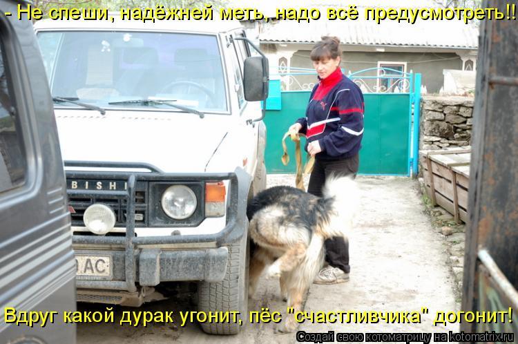 """Котоматрица: - Не спеши, надёжней меть, надо всё предусмотреть!! Вдруг какой дурак угонит, пёс """"счастливчика"""" догонит!"""