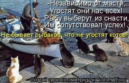 Котоматрица: -Независимо от масти, Угостят они нас всех! Им сопутствовал успех! Рыбу выберут из снасти, Не бывает рыбаков, что не угостят котов!