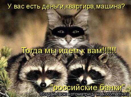 """Котоматрица: У вас есть деньги,квартира,машина? Тогда мы идем к вам!!!!!! """"российские банки"""""""