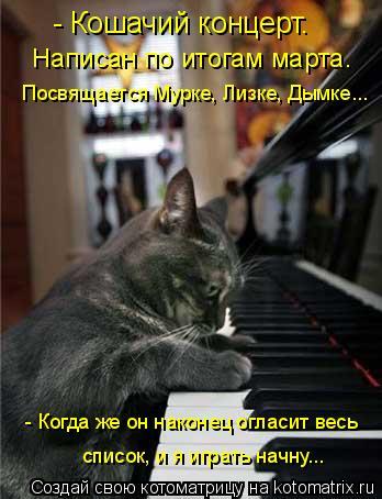 Котоматрица: - Кошачий концерт.  Написан по итогам марта. - Когда же он наконец огласит весь Посвящается Мурке, Лизке, Дымке... список, и я играть начну...