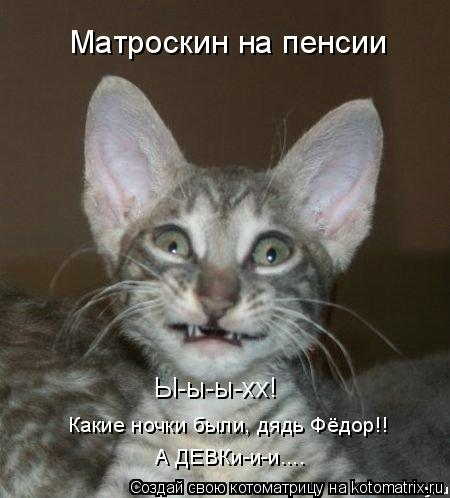 Котоматрица: Ы-ы-ы-хх! Какие ночки были, дядь Фёдор!! А ДЕВКи-и-и.... Матроскин на пенсии