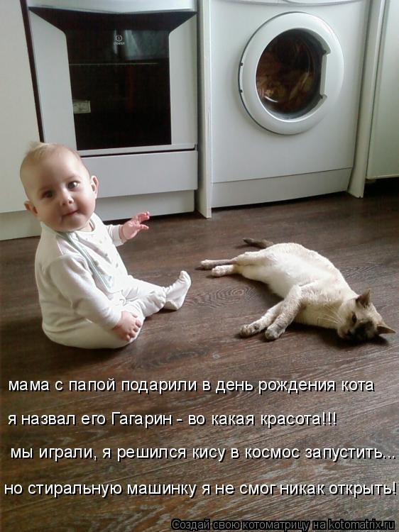 Котоматрица: мама с папой подарили в день рождения кота я назвал его Гагарин - во какая красота!!! мы играли, я решился кису в космос запустить... но стираль