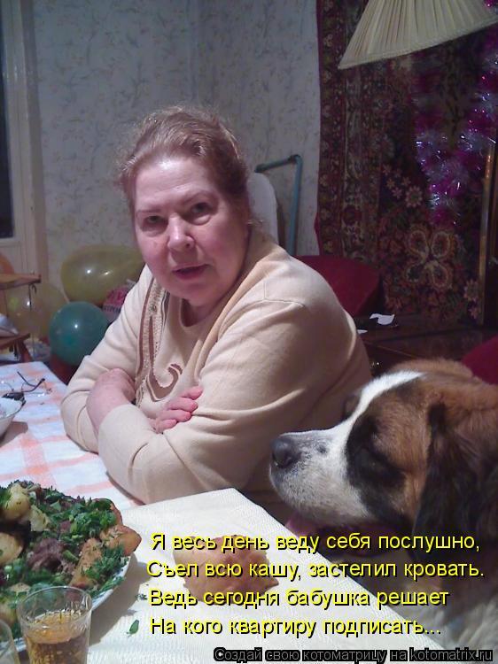 Котоматрица: Я весь день веду себя послушно, Съел всю кашу, застелил кровать. Ведь сегодня бабушка решает На кого квартиру подписать...