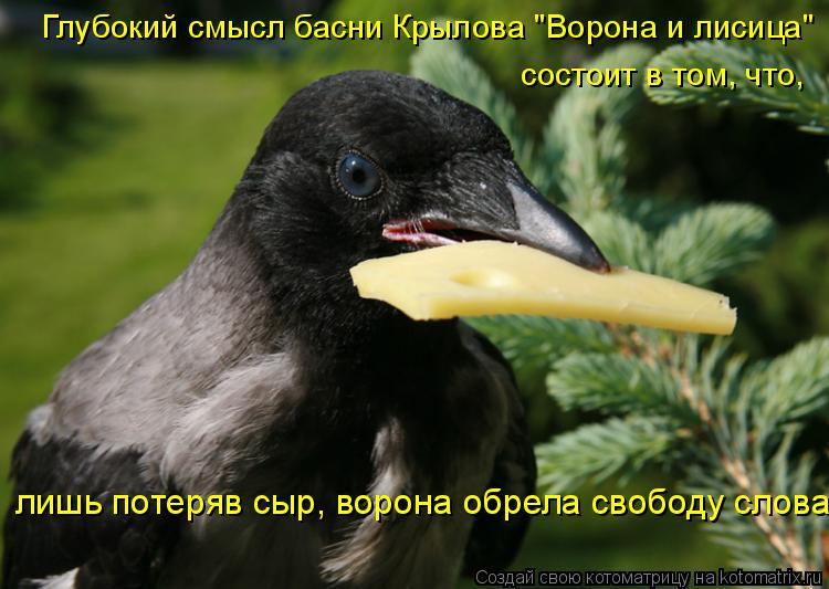 """Котоматрица: Глубокий смысл басни Крылова """"Ворона и лисица""""  состоит в том, что,  лишь потеряв сыр, ворона обрела свободу слова"""