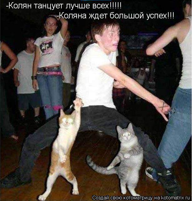 Котоматрица: -Колян танцует лучше всех!!!!! -Коляна ждет большой успех!!!