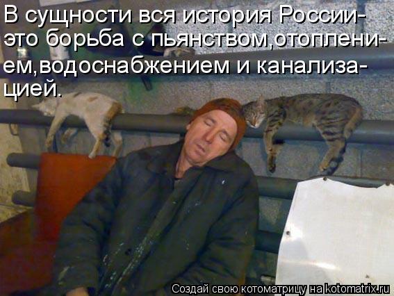 Котоматрица: В сущности вся история России- это борьба с пьянством,отоплени- ем,водоснабжением и канализа- цией.