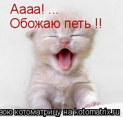 Котоматрица: Аааа! ...  Обожаю петь !!