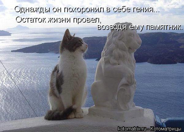 Котоматрица: Однажды он похоронил в себе гения...  Остаток жизни провел,    возводя ему памятник.