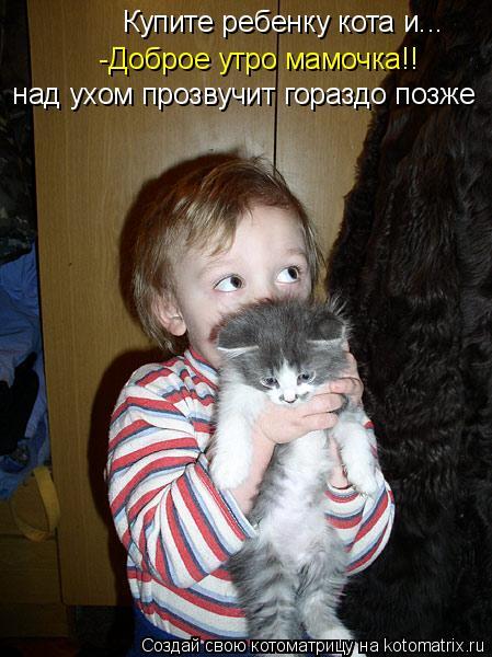 Котоматрица: -Доброе утро мамочка!! Купите ребенку кота и...  над ухом прозвучит гораздо позже