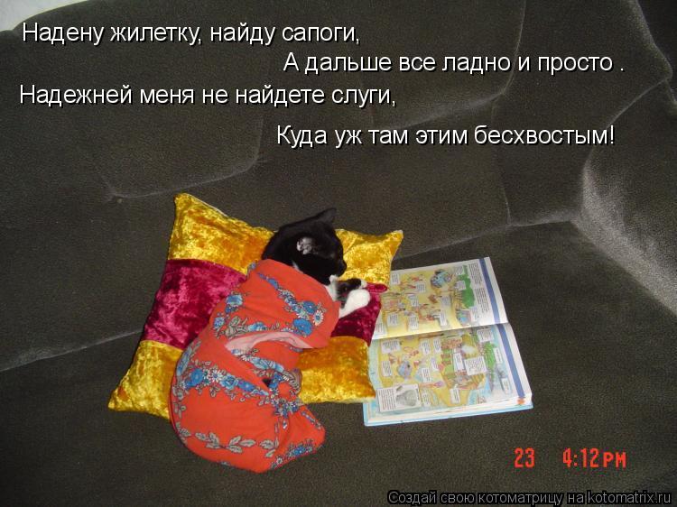 Котоматрица: Надену жилетку, найду сапоги, А дальше все ладно и просто – Надежней меня не найдете слуги, Куда уж там этим бесхвостым!