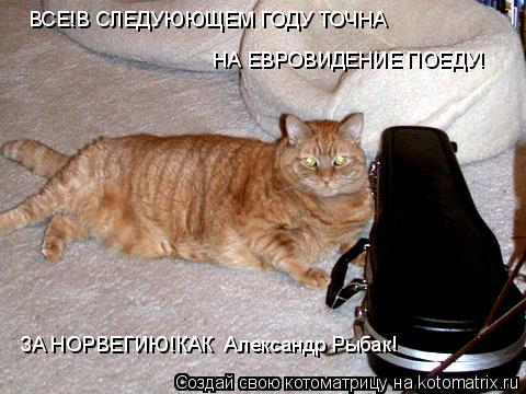 Котоматрица: ВСЕ!В СЛЕДУЮЮЩЕМ ГОДУ ТОЧНА НА ЕВРОВИДЕНИЕ ПОЕДУ! ЗА НОРВЕГИЮ!КАК  Александр Рыбак!