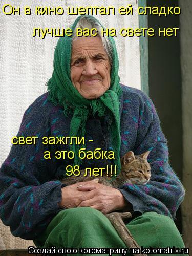 Котоматрица: Он в кино шептал ей сладко лучше вас на свете нет свет зажгли -  а это бабка 98 лет!!!