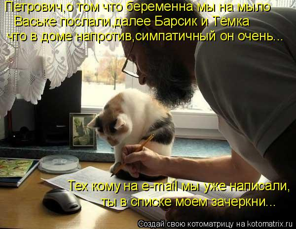 Котоматрица: Петрович,о том что беременна мы на мыло  Ваське послали,далее Барсик и Тёмка Тех кому на e-mail мы уже написали,  ты в списке моем зачеркни...  что