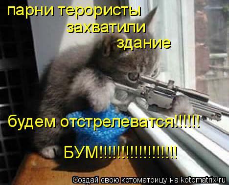 Котоматрица: парни терористы захватили  здание будем отстрелеватся!!!!!! БУМ!!!!!!!!!!!!!!!!!!