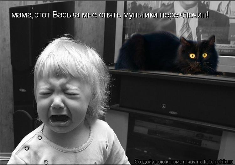 Котоматрица: мама,этот Васька мне опять мультики переключил!