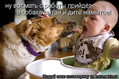 Котоматрица: ну вот,мать с работы прийдёт, а собака сытая и дитё намытое!