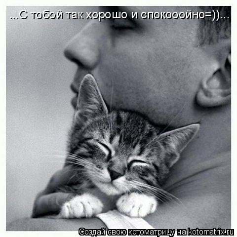 Котоматрица: ...С тобой так хорошо и спокооойно=))...