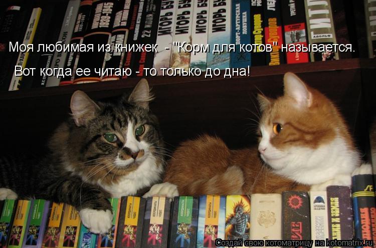 """Котоматрица: Моя любимая из книжек  - """"Корм для котов"""" называется. Вот когда ее читаю - то только до дна!"""