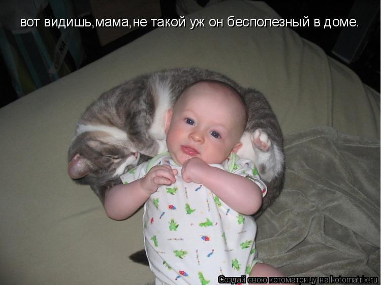 Котоматрица: вот видишь,мама,не такой уж он бесполезный в доме.