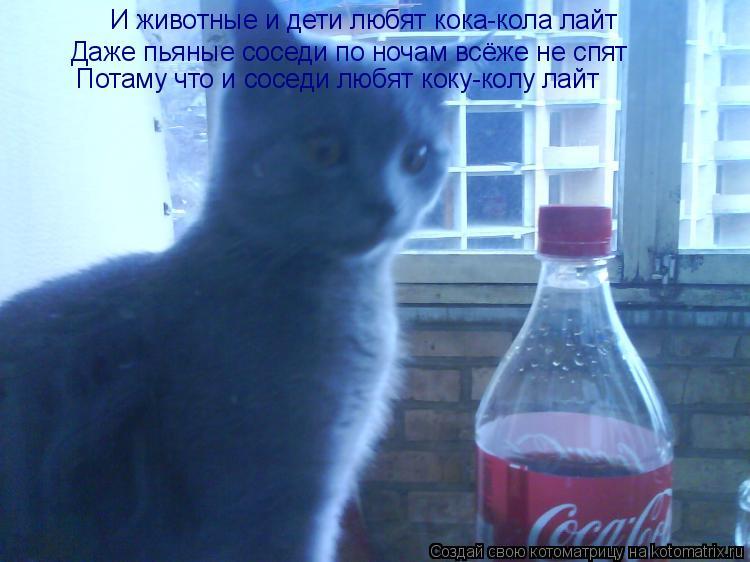 Котоматрица: И животные и дети любят кока-кола лайт Даже пьяные соседи по ночам всёже не спят Потаму что и соседи любят коку-колу лайт