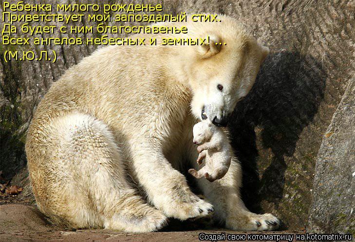 Котоматрица: Ребенка милого рожденье Приветствует мой запоздалый стих. Да будет с ним благославенье (М.Ю.Л.) Всех ангелов небесных и земных! ...