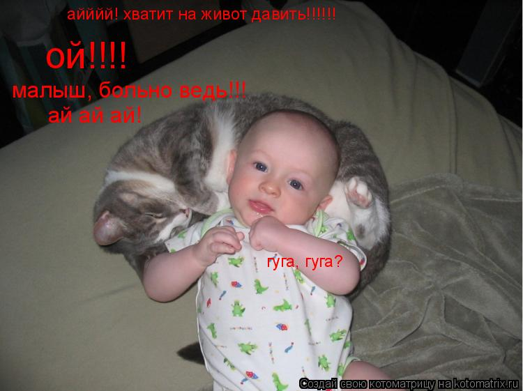 Котоматрица: ой!!!! малыш, больно ведь!!! ай ай ай! айййй! хватит на живот давить!!!!!! гуга, гуга?