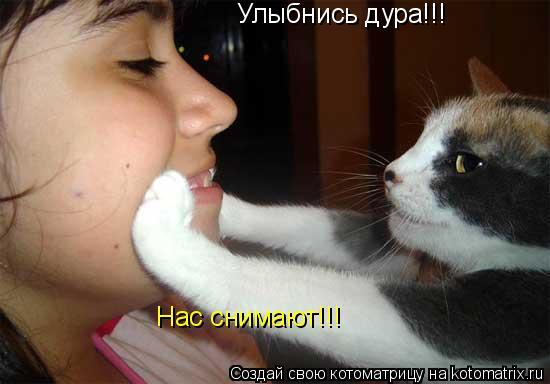 Котоматрица: Улыбнись дура!!! Нас снимают!!!