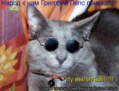 Котоматрица: Народ к нам Григорий Лепс приехал! Ну вылитый!!!!!!